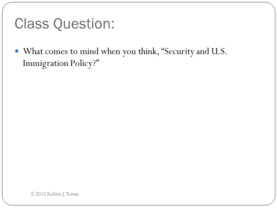 Broad Introductory Questions: Is this (border security, unauthorized ( illegal ) immigration, terrorism) how we typically think of security and U.S.