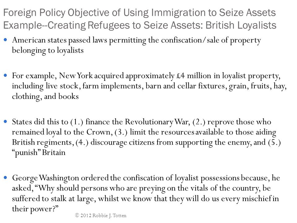 Foreign Policy Objective of Using Immigration to Seize Assets Example--Creating Refugees to Seize Assets: British Loyalists American states passed laws permitting the confiscation/sale of property belonging to loyalists For example, New York acquired approximately £4 million in loyalist property, including live stock, farm implements, barn and cellar fixtures, grain, fruits, hay, clothing, and books States did this to (1.) finance the Revolutionary War, (2.) reprove those who remained loyal to the Crown, (3.) limit the resources available to those aiding British regiments, (4.) discourage citizens from supporting the enemy, and (5.) punish Britain George Washington ordered the confiscation of loyalist possessions because, he asked, Why should persons who are preying on the vitals of the country, be suffered to stalk at large, whilst we know that they will do us every mischief in their power? © 2012 Robbie J.