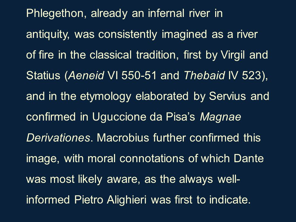 Phlegethon, already an infernal river in antiquity, was consistently imagined as a river of fire in the classical tradition, first by Virgil and Stati