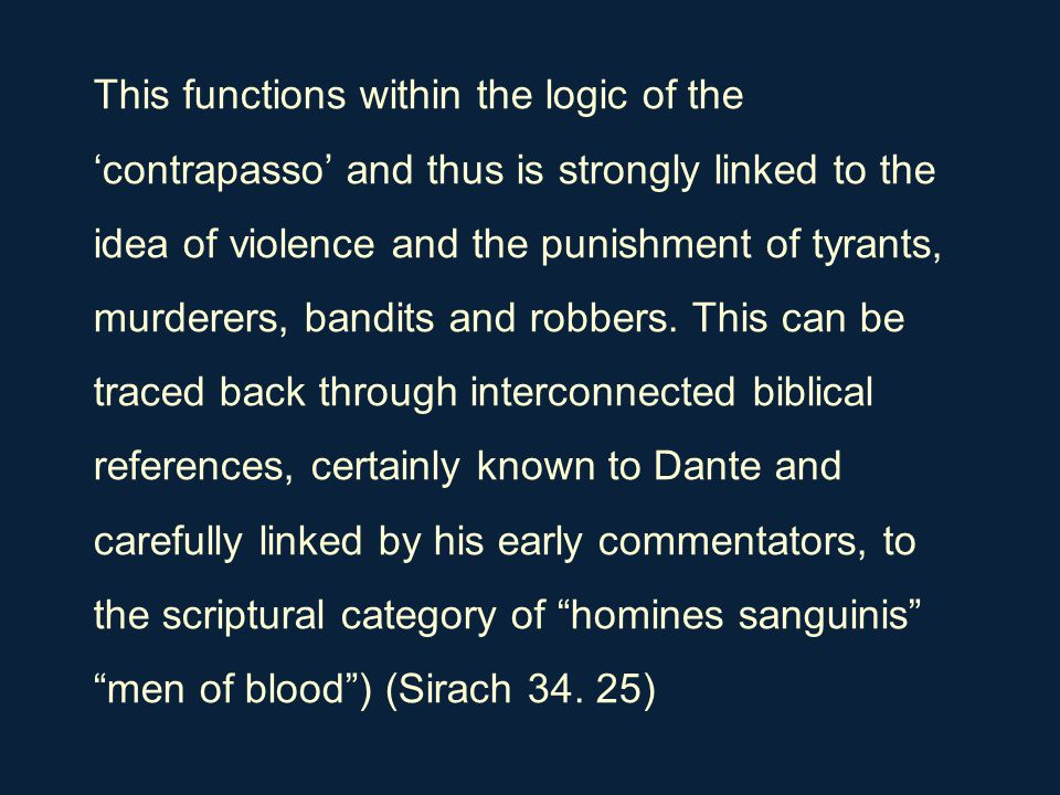 This functions within the logic of the 'contrapasso' and thus is strongly linked to the idea of violence and the punishment of tyrants, murderers, ban