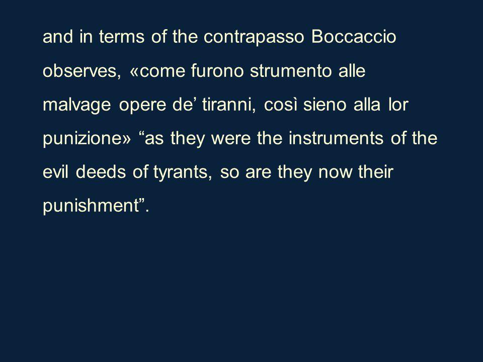 and in terms of the contrapasso Boccaccio observes, «come furono strumento alle malvage opere de' tiranni, così sieno alla lor punizione» as they were the instruments of the evil deeds of tyrants, so are they now their punishment .
