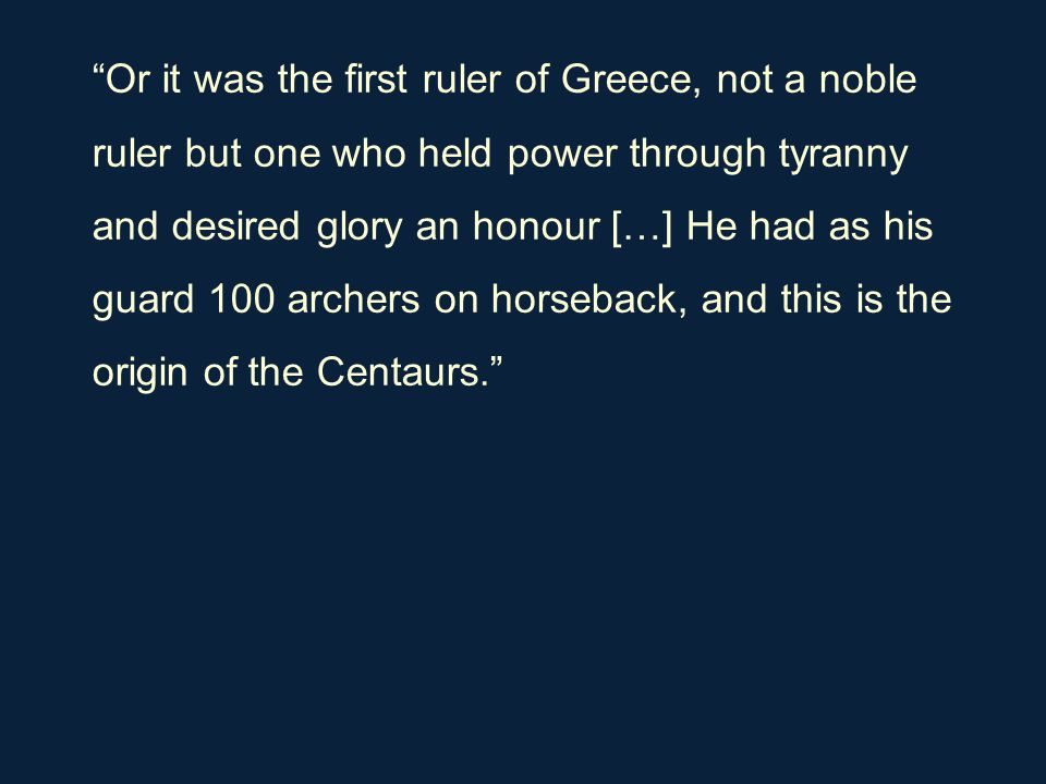 """Or it was the first ruler of Greece, not a noble ruler but one who held power through tyranny and desired glory an honour […] He had as his guard 100"