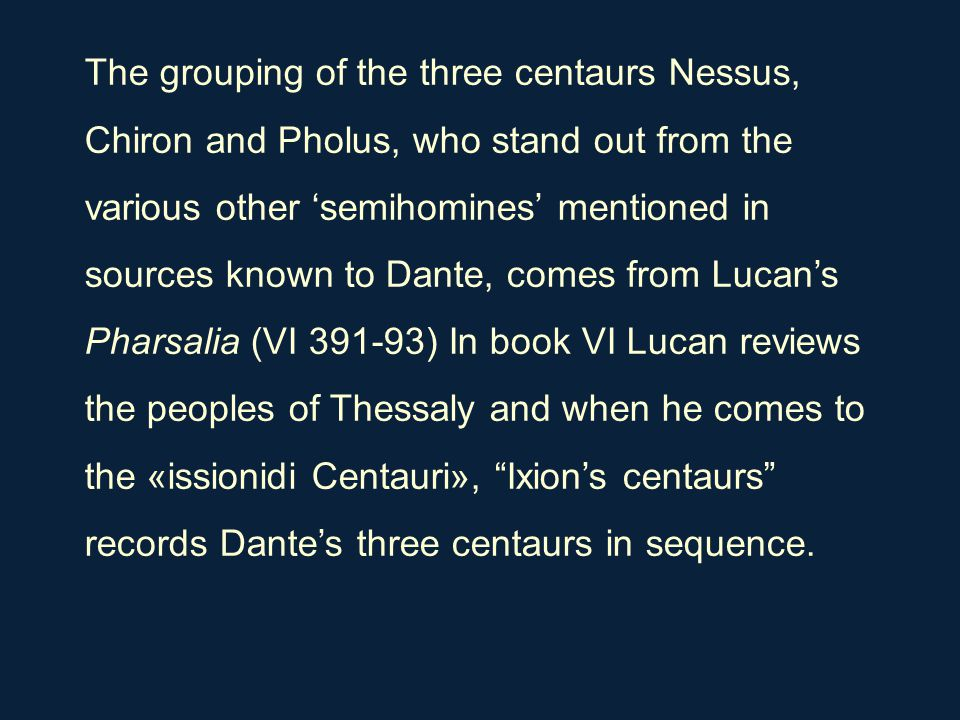 The grouping of the three centaurs Nessus, Chiron and Pholus, who stand out from the various other 'semihomines' mentioned in sources known to Dante,