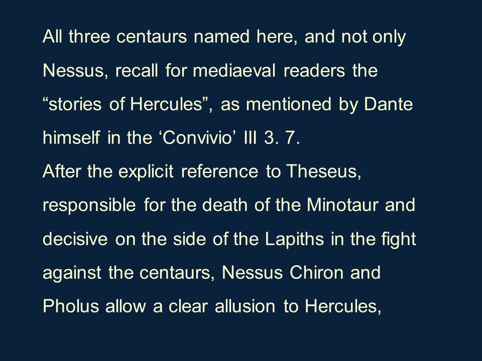 "All three centaurs named here, and not only Nessus, recall for mediaeval readers the ""stories of Hercules"", as mentioned by Dante himself in the 'Conv"