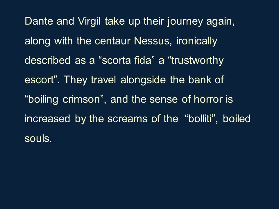 "Dante and Virgil take up their journey again, along with the centaur Nessus, ironically described as a ""scorta fida"" a ""trustworthy escort"". They trav"