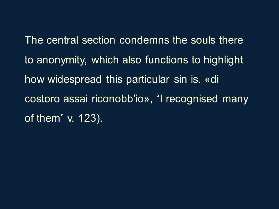 The central section condemns the souls there to anonymity, which also functions to highlight how widespread this particular sin is. «di costoro assai