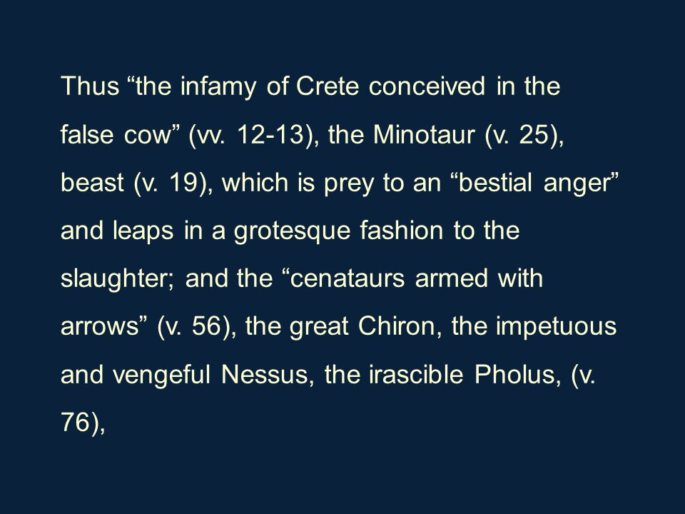 "Thus ""the infamy of Crete conceived in the false cow"" (vv. 12-13), the Minotaur (v. 25), beast (v. 19), which is prey to an ""bestial anger"" and leaps"