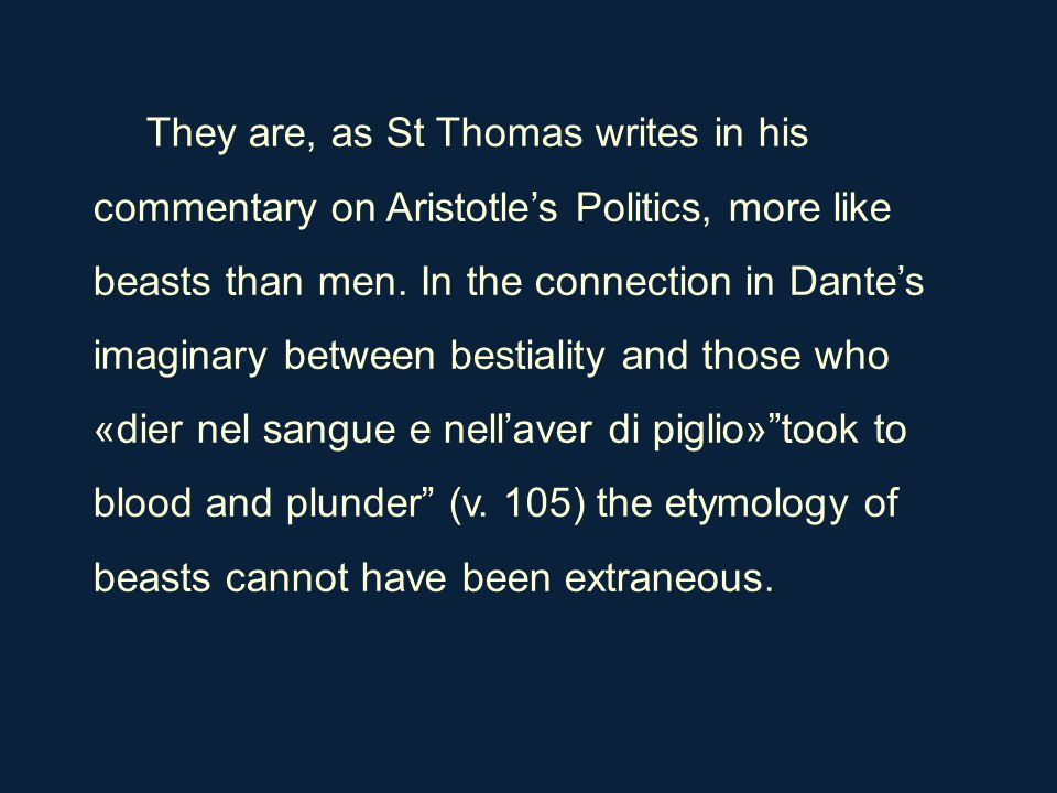 They are, as St Thomas writes in his commentary on Aristotle's Politics, more like beasts than men. In the connection in Dante's imaginary between bes