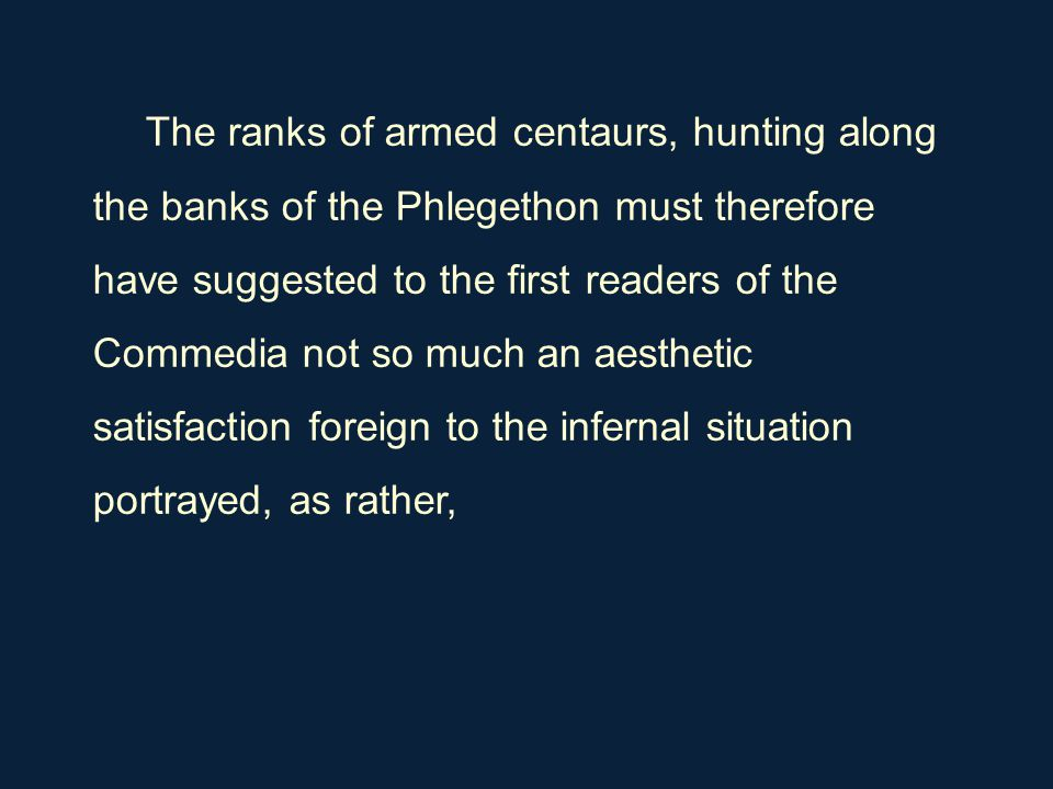 The ranks of armed centaurs, hunting along the banks of the Phlegethon must therefore have suggested to the first readers of the Commedia not so much