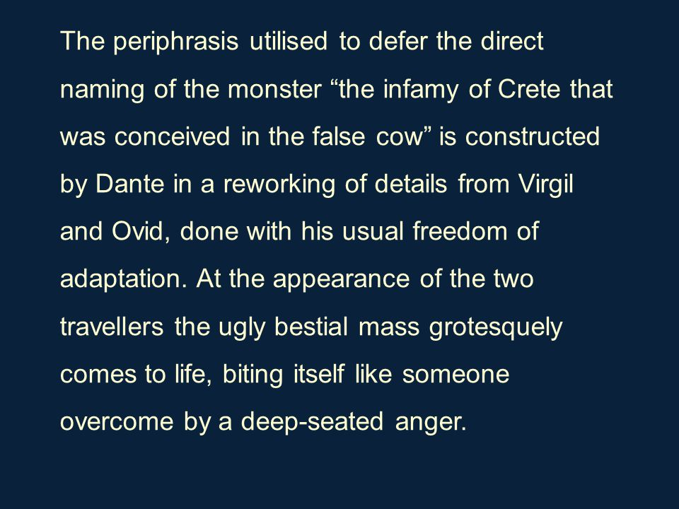 "The periphrasis utilised to defer the direct naming of the monster ""the infamy of Crete that was conceived in the false cow"" is constructed by Dante i"