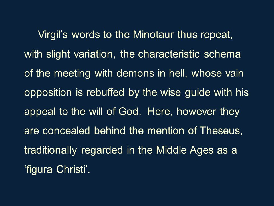 Virgil's words to the Minotaur thus repeat, with slight variation, the characteristic schema of the meeting with demons in hell, whose vain opposition