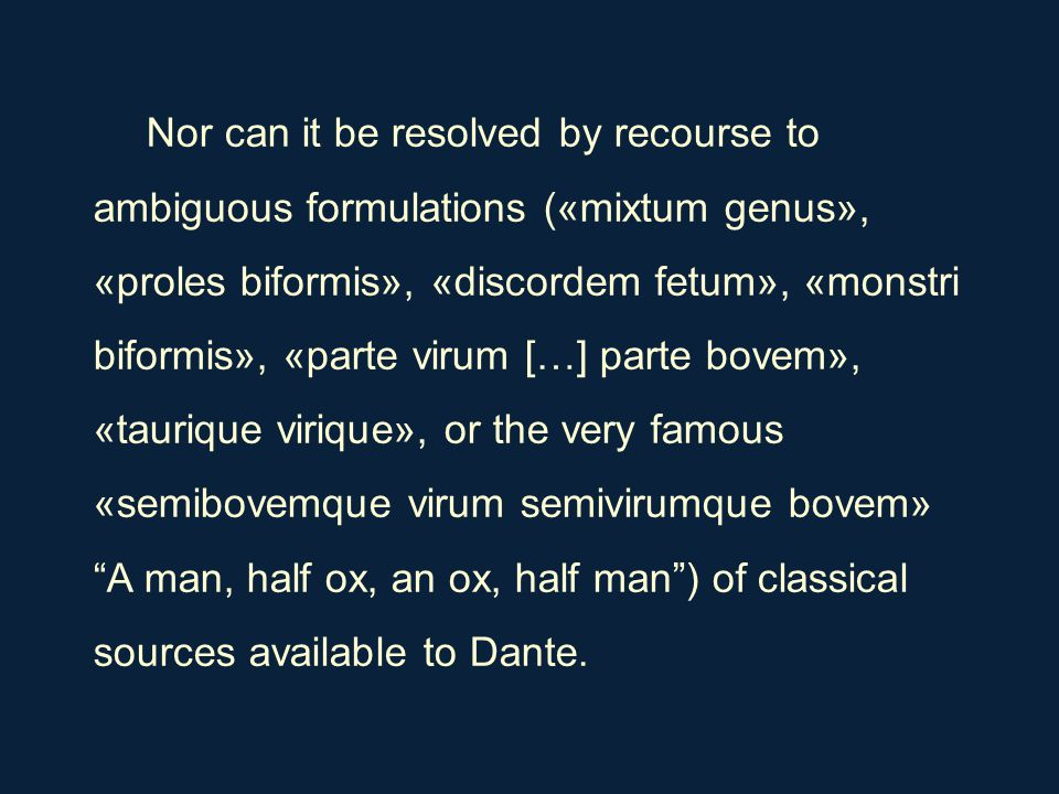 Nor can it be resolved by recourse to ambiguous formulations («mixtum genus», «proles biformis», «discordem fetum», «monstri biformis», «parte virum […] parte bovem», «taurique virique», or the very famous «semibovemque virum semivirumque bovem» A man, half ox, an ox, half man ) of classical sources available to Dante.