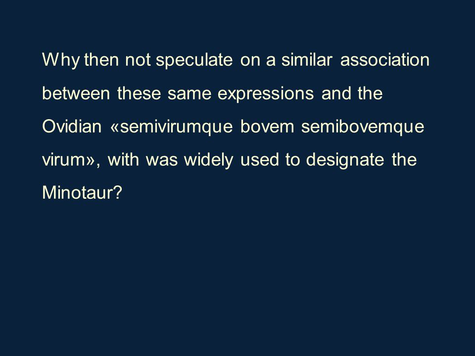 Why then not speculate on a similar association between these same expressions and the Ovidian «semivirumque bovem semibovemque virum», with was widel