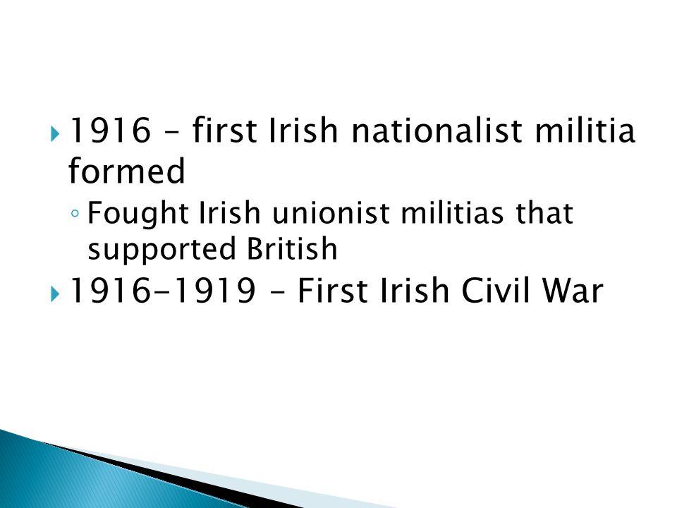  1916 – first Irish nationalist militia formed ◦ Fought Irish unionist militias that supported British  1916-1919 – First Irish Civil War