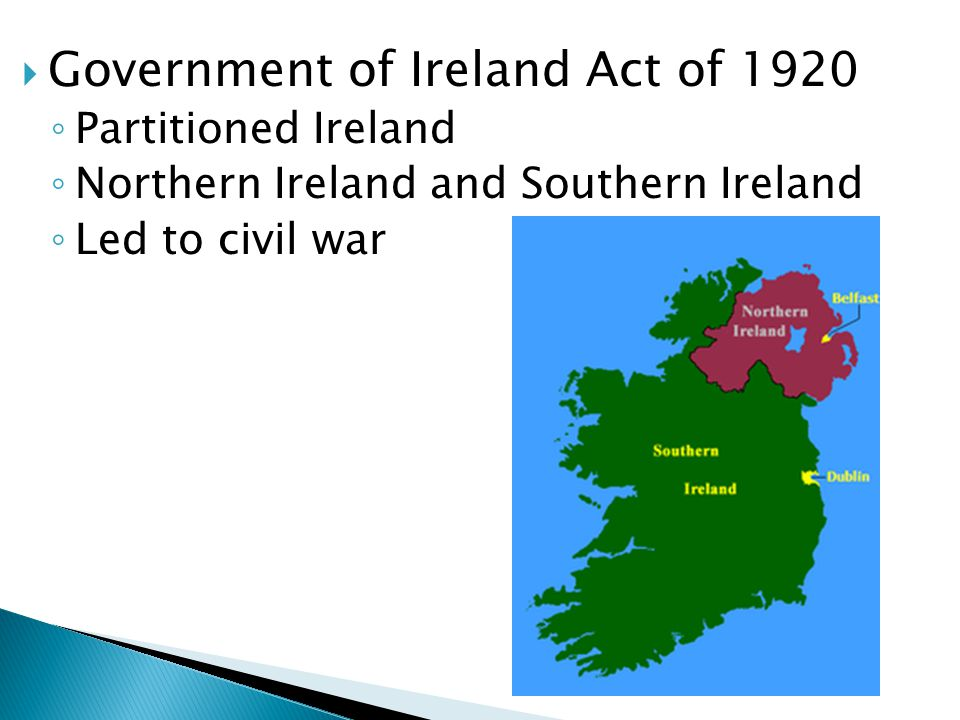  Government of Ireland Act of 1920 ◦ Partitioned Ireland ◦ Northern Ireland and Southern Ireland ◦ Led to civil war