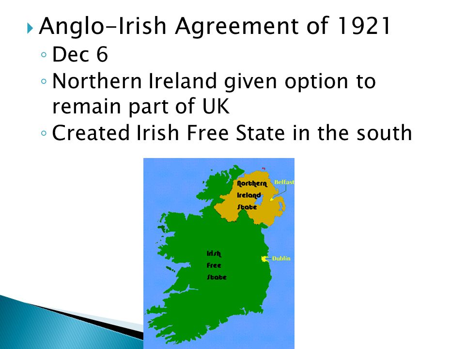  Anglo-Irish Agreement of 1921 ◦ Dec 6 ◦ Northern Ireland given option to remain part of UK ◦ Created Irish Free State in the south