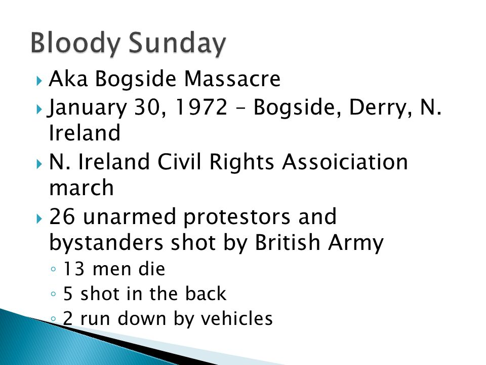  Aka Bogside Massacre  January 30, 1972 – Bogside, Derry, N. Ireland  N. Ireland Civil Rights Assoiciation march  26 unarmed protestors and bystan