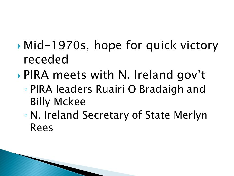  Mid-1970s, hope for quick victory receded  PIRA meets with N. Ireland gov't ◦ PIRA leaders Ruairi O Bradaigh and Billy Mckee ◦ N. Ireland Secretary