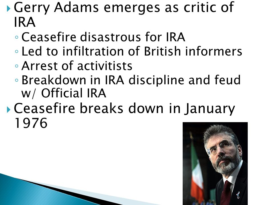  Gerry Adams emerges as critic of IRA ◦ Ceasefire disastrous for IRA ◦ Led to infiltration of British informers ◦ Arrest of activitists ◦ Breakdown i