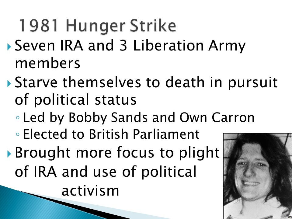  Seven IRA and 3 Liberation Army members  Starve themselves to death in pursuit of political status ◦ Led by Bobby Sands and Own Carron ◦ Elected to