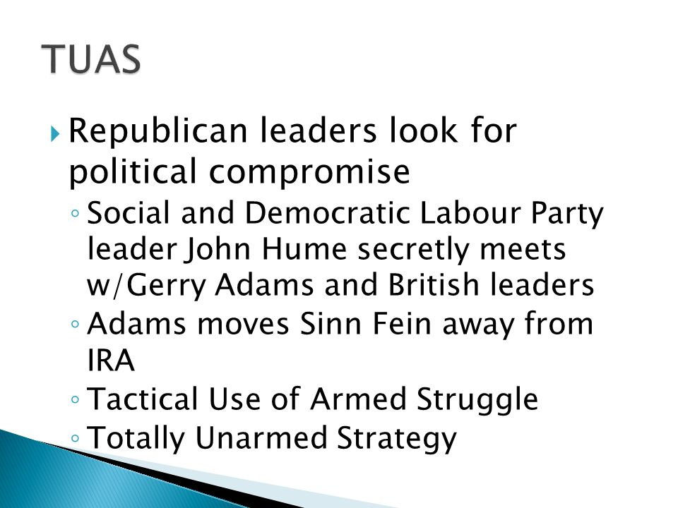  Republican leaders look for political compromise ◦ Social and Democratic Labour Party leader John Hume secretly meets w/Gerry Adams and British lead