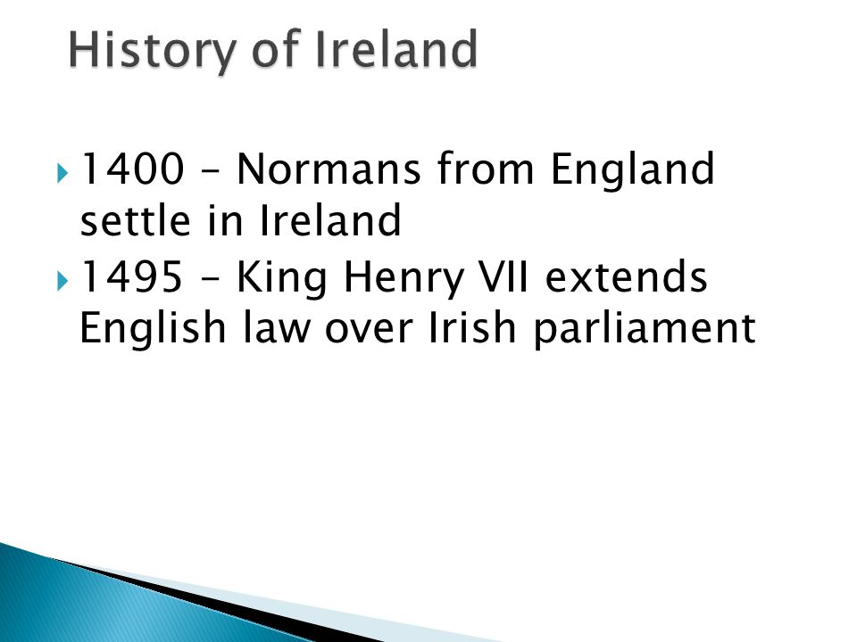  1400 – Normans from England settle in Ireland  1495 – King Henry VII extends English law over Irish parliament