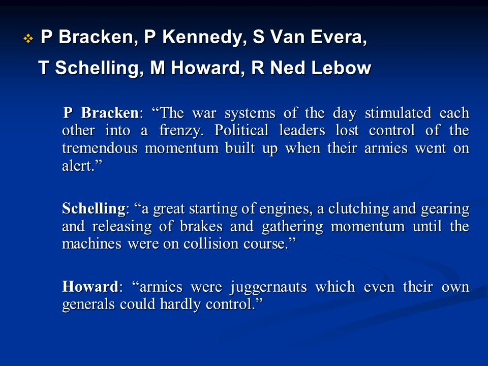 P Bracken, P Kennedy, S Van Evera, T Schelling, M Howard, R Ned Lebow T Schelling, M Howard, R Ned Lebow P Bracken: The war systems of the day stimulated each other into a frenzy.