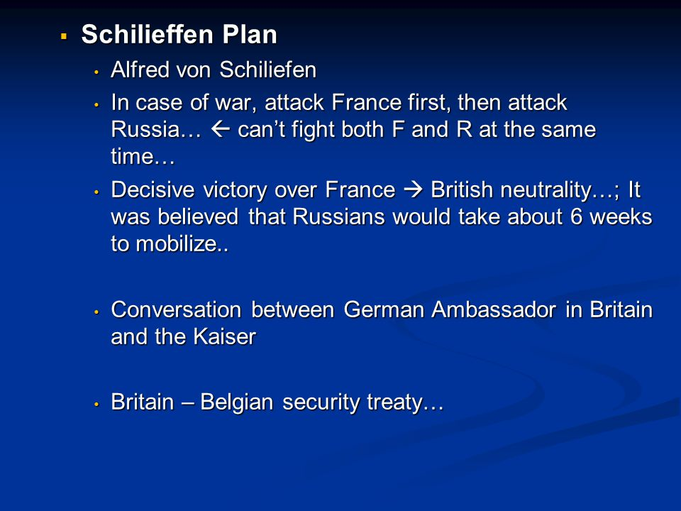  Schilieffen Plan Alfred von Schiliefen Alfred von Schiliefen In case of war, attack France first, then attack Russia…  can't fight both F and R at the same time… In case of war, attack France first, then attack Russia…  can't fight both F and R at the same time… Decisive victory over France  British neutrality…; It was believed that Russians would take about 6 weeks to mobilize..
