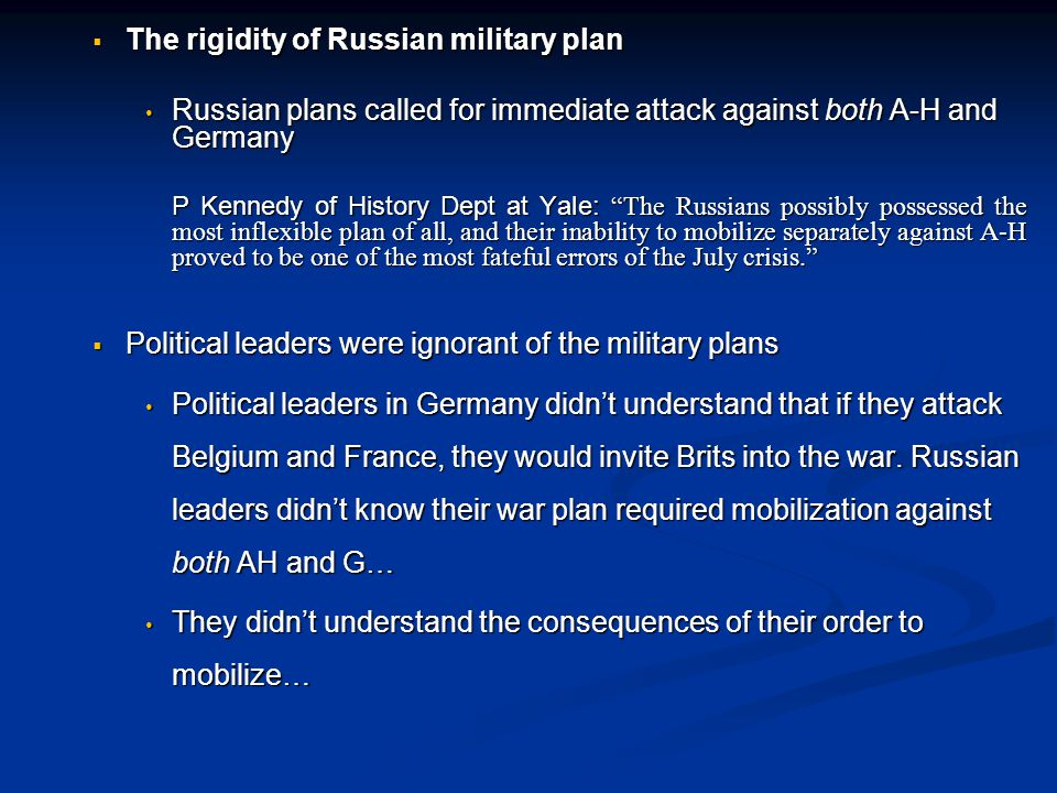  The rigidity of Russian military plan Russian plans called for immediate attack against both A-H and Germany Russian plans called for immediate attack against both A-H and Germany P Kennedy of History Dept at Yale: The Russians possibly possessed the most inflexible plan of all, and their inability to mobilize separately against A-H proved to be one of the most fateful errors of the July crisis.  Political leaders were ignorant of the military plans Political leaders in Germany didn't understand that if they attack Belgium and France, they would invite Brits into the war.