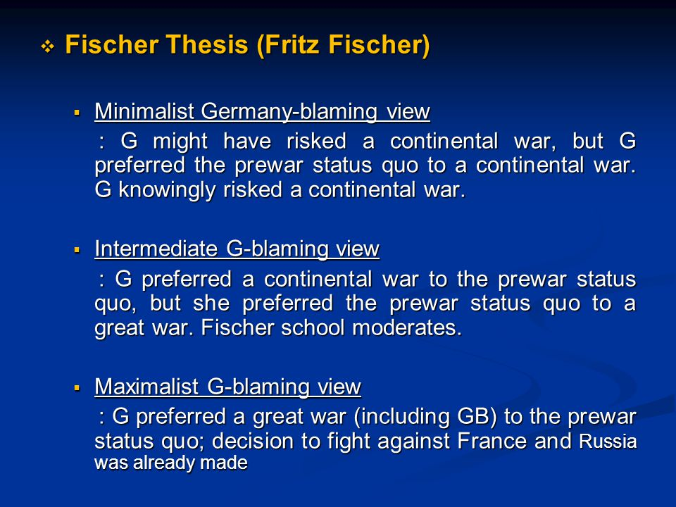  Fischer Thesis (Fritz Fischer)  Minimalist Germany-blaming view : G might have risked a continental war, but G preferred the prewar status quo to a continental war.