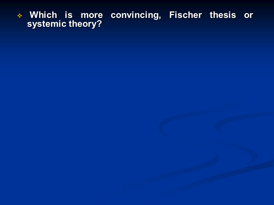  Which is more convincing, Fischer thesis or systemic theory?