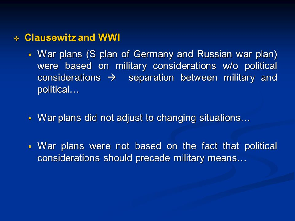  Clausewitz and WWI  War plans (S plan of Germany and Russian war plan) were based on military considerations w/o political considerations  separation between military and political…  War plans did not adjust to changing situations…  War plans were not based on the fact that political considerations should precede military means…