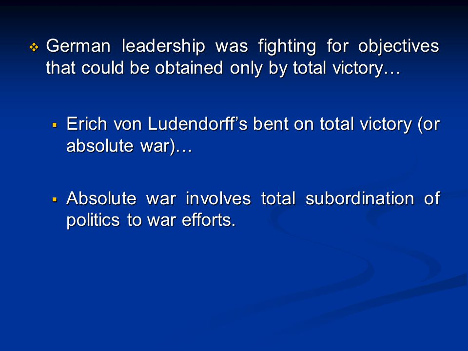  German leadership was fighting for objectives that could be obtained only by total victory…  Erich von Ludendorff's bent on total victory (or absolute war)…  Erich von Ludendorff's bent on total victory (or absolute war)…  Absolute war involves total subordination of politics to war efforts.