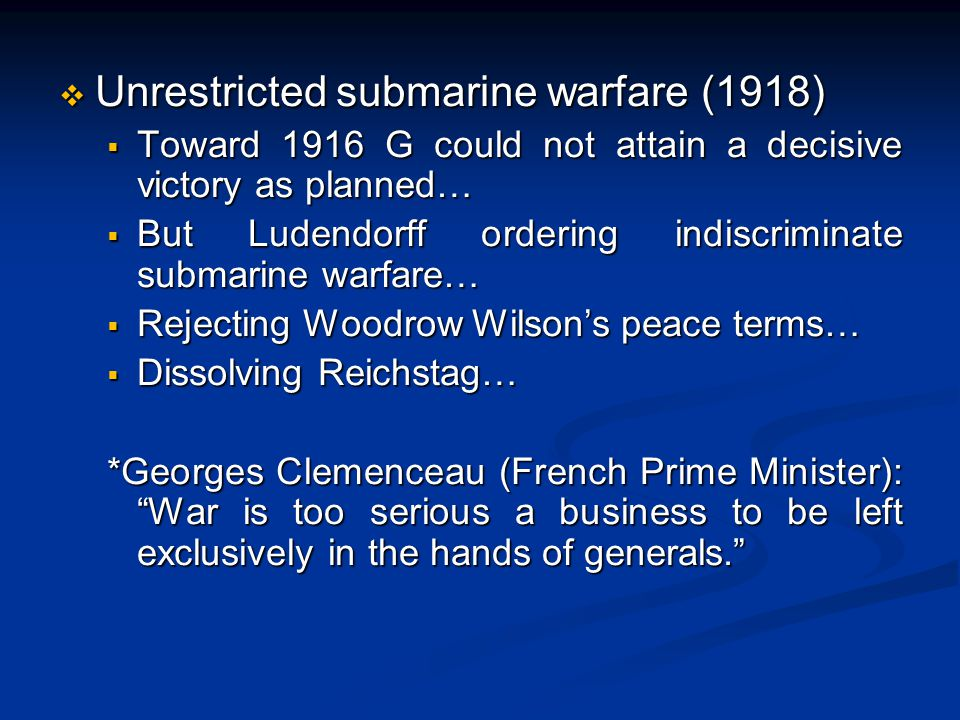  Unrestricted submarine warfare (1918)  Toward 1916 G could not attain a decisive victory as planned…  But Ludendorff ordering indiscriminate submarine warfare…  Rejecting Woodrow Wilson's peace terms…  Dissolving Reichstag… *Georges Clemenceau (French Prime Minister): War is too serious a business to be left exclusively in the hands of generals. *Georges Clemenceau (French Prime Minister): War is too serious a business to be left exclusively in the hands of generals.