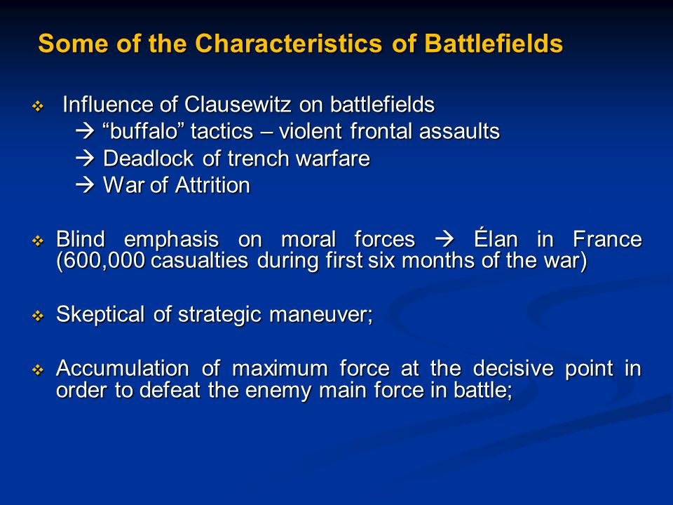 Some of the Characteristics of Battlefields Some of the Characteristics of Battlefields  Influence of Clausewitz on battlefields  buffalo tactics – violent frontal assaults  buffalo tactics – violent frontal assaults  Deadlock of trench warfare  Deadlock of trench warfare  War of Attrition  War of Attrition  Blind emphasis on moral forces  Élan in France (600,000 casualties during first six months of the war)  Skeptical of strategic maneuver;  Accumulation of maximum force at the decisive point in order to defeat the enemy main force in battle;