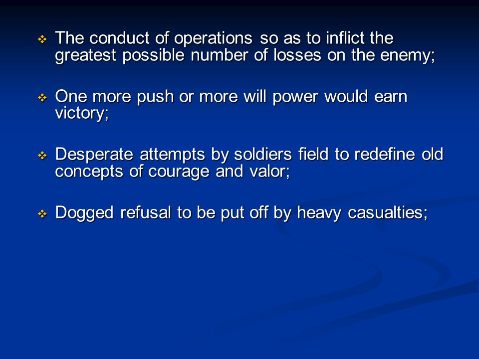  The conduct of operations so as to inflict the greatest possible number of losses on the enemy;  One more push or more will power would earn victory;  Desperate attempts by soldiers field to redefine old concepts of courage and valor;  Dogged refusal to be put off by heavy casualties;