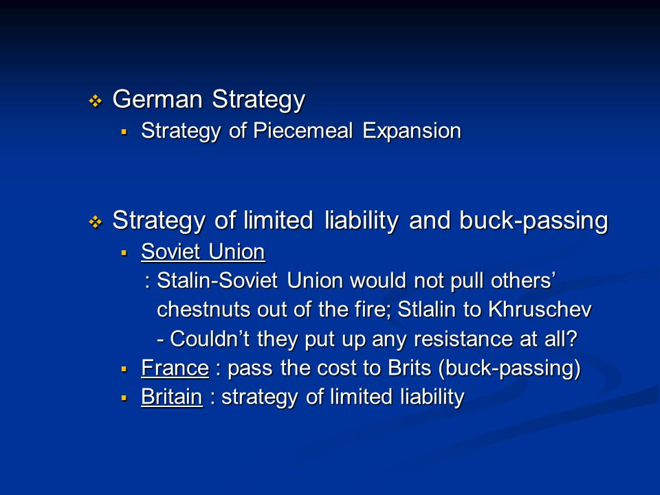  German Strategy  Strategy of Piecemeal Expansion  Strategy of limited liability and buck-passing  Soviet Union : Stalin-Soviet Union would not pull others' : Stalin-Soviet Union would not pull others' chestnuts out of the fire; Stlalin to Khruschev chestnuts out of the fire; Stlalin to Khruschev - Couldn't they put up any resistance at all.