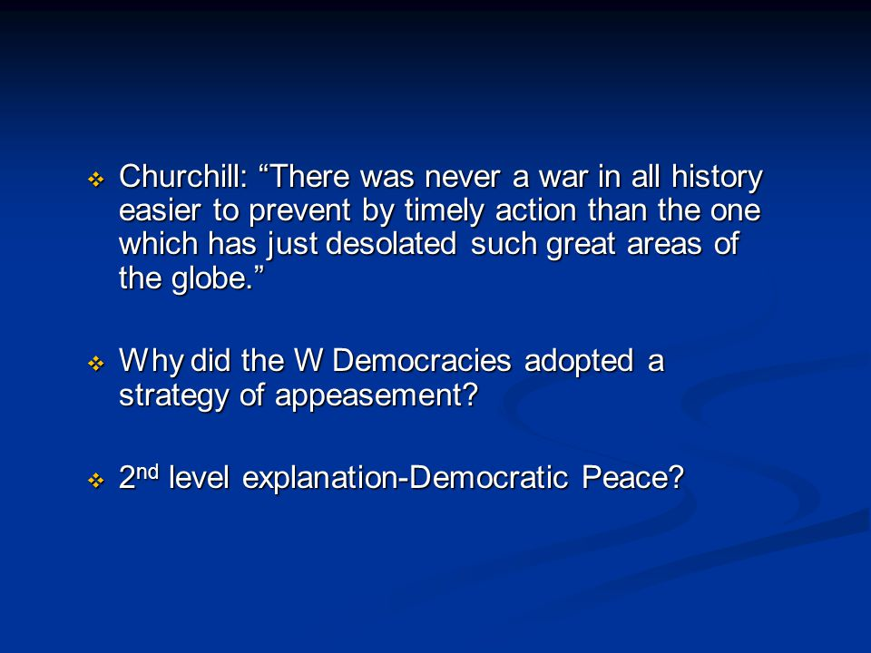  Churchill: There was never a war in all history easier to prevent by timely action than the one which has just desolated such great areas of the globe.  Why did the W Democracies adopted a strategy of appeasement.