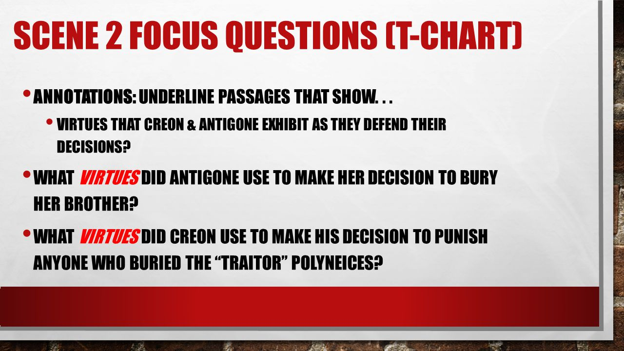 SCENE 2 FOCUS QUESTIONS (T-CHART) ANNOTATIONS: UNDERLINE PASSAGES THAT SHOW... VIRTUES THAT CREON & ANTIGONE EXHIBIT AS THEY DEFEND THEIR DECISIONS? W