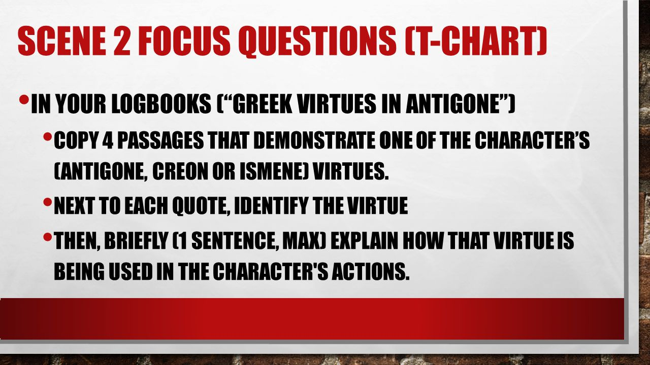 """SCENE 2 FOCUS QUESTIONS (T-CHART) IN YOUR LOGBOOKS (""""GREEK VIRTUES IN ANTIGONE"""") COPY 4 PASSAGES THAT DEMONSTRATE ONE OF THE CHARACTER'S (ANTIGONE, CR"""
