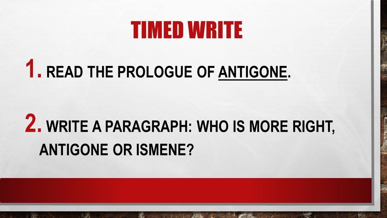 TIMED WRITE 1. READ THE PROLOGUE OF ANTIGONE. 2. WRITE A PARAGRAPH: WHO IS MORE RIGHT, ANTIGONE OR ISMENE?