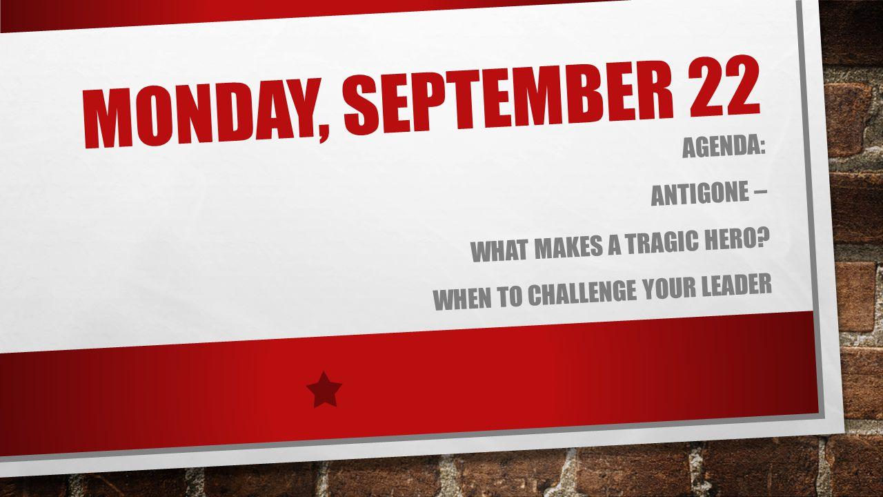MONDAY, SEPTEMBER 22 AGENDA: ANTIGONE – WHAT MAKES A TRAGIC HERO? WHEN TO CHALLENGE YOUR LEADER