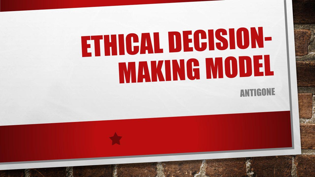 ETHICAL DECISION- MAKING MODEL ANTIGONE