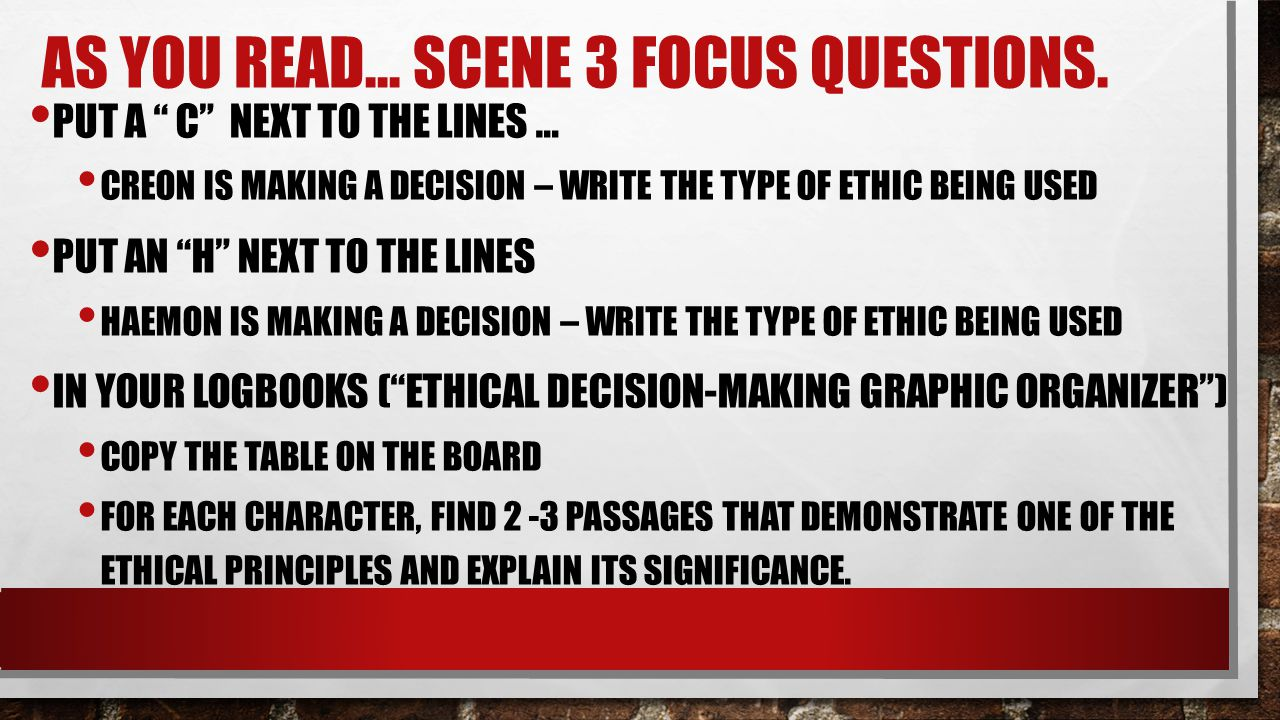 """AS YOU READ… SCENE 3 FOCUS QUESTIONS. PUT A """" C"""" NEXT TO THE LINES … CREON IS MAKING A DECISION – WRITE THE TYPE OF ETHIC BEING USED PUT AN """"H"""" NEXT T"""