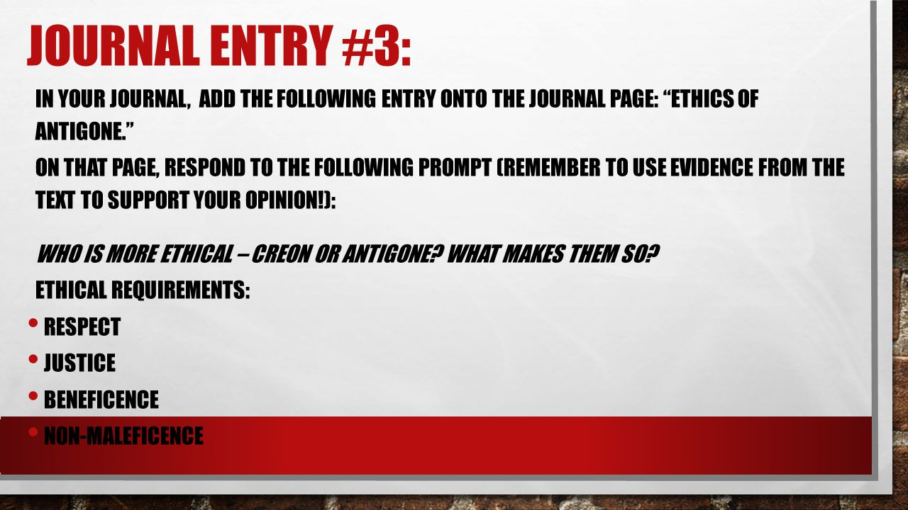 """JOURNAL ENTRY #3: IN YOUR JOURNAL, ADD THE FOLLOWING ENTRY ONTO THE JOURNAL PAGE: """"ETHICS OF ANTIGONE."""" ON THAT PAGE, RESPOND TO THE FOLLOWING PROMPT"""