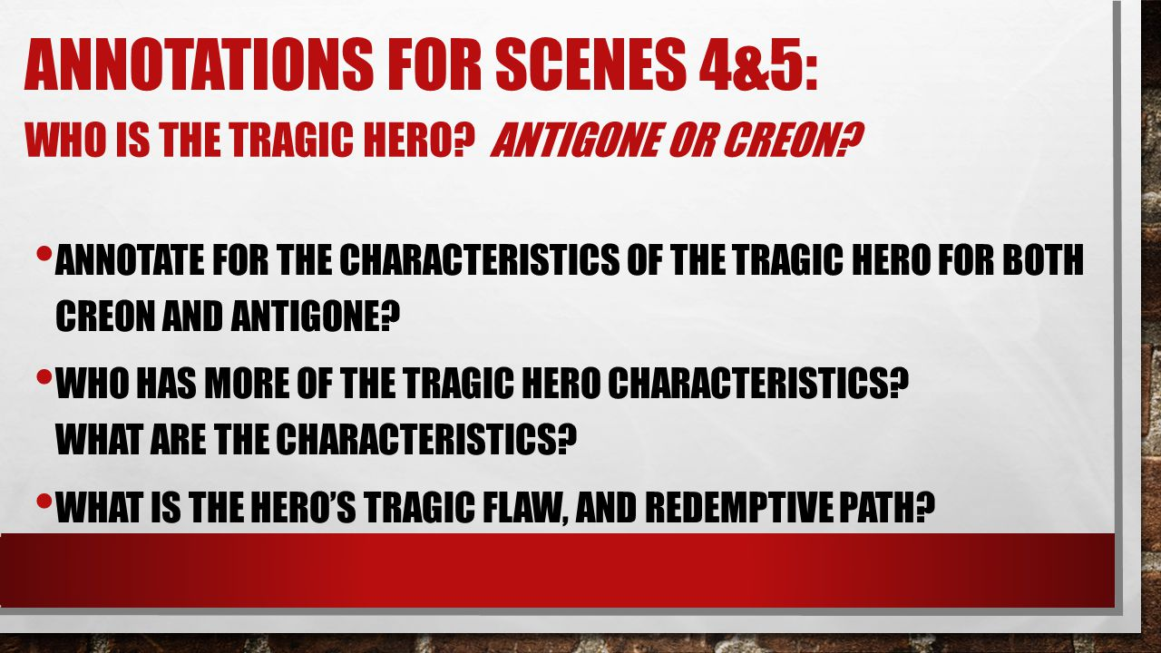 ANNOTATIONS FOR SCENES 4&5: WHO IS THE TRAGIC HERO? ANTIGONE OR CREON? ANNOTATE FOR THE CHARACTERISTICS OF THE TRAGIC HERO FOR BOTH CREON AND ANTIGONE