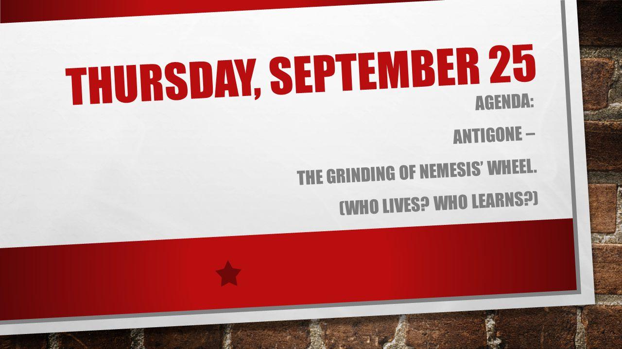 THURSDAY, SEPTEMBER 25 AGENDA: ANTIGONE – THE GRINDING OF NEMESIS' WHEEL. (WHO LIVES? WHO LEARNS?)