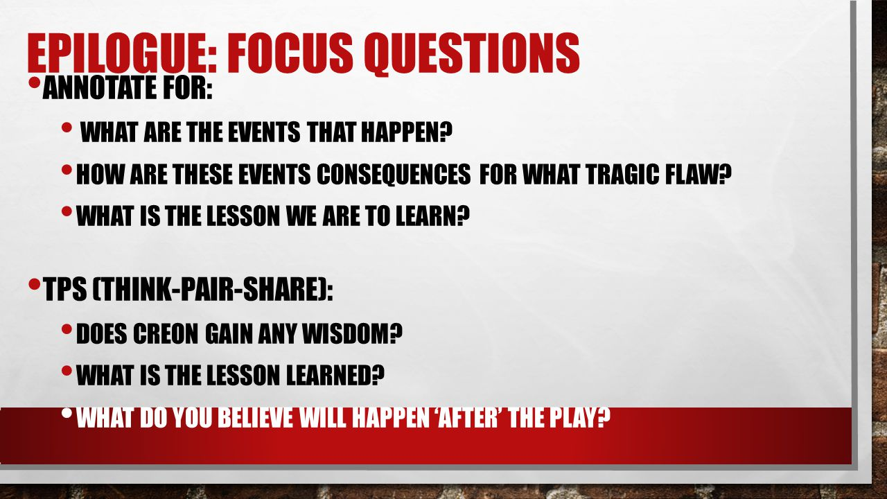 EPILOGUE: FOCUS QUESTIONS ANNOTATE FOR: WHAT ARE THE EVENTS THAT HAPPEN? HOW ARE THESE EVENTS CONSEQUENCES FOR WHAT TRAGIC FLAW? WHAT IS THE LESSON WE