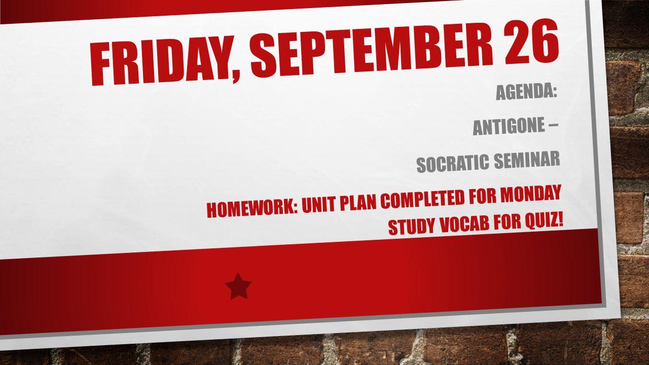 FRIDAY, SEPTEMBER 26 AGENDA: ANTIGONE – SOCRATIC SEMINAR HOMEWORK: UNIT PLAN COMPLETED FOR MONDAY STUDY VOCAB FOR QUIZ!