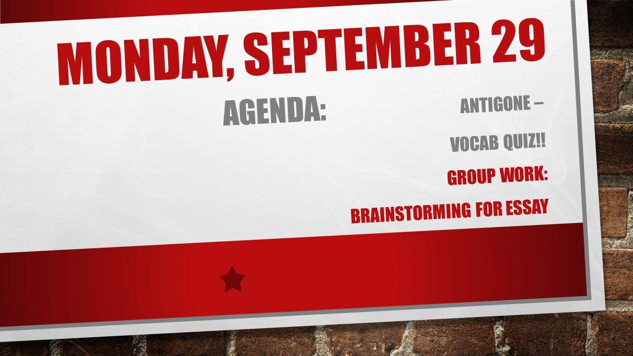MONDAY, SEPTEMBER 29 AGENDA: ANTIGONE – VOCAB QUIZ!! GROUP WORK: BRAINSTORMING FOR ESSAY